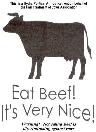 This is a Hydra Political Announcement on behalf of the Fair Treatment of Cows Association. Eat beef. It's very nice. Warning! Not eating beef is discriminating against cows!