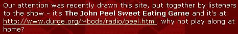 'From the BBC Radio One website : our attention was recently drawn this site, put together by listeners to the show - it's The John Peel Sweet Eating Game and it's at http://www.durge.org/~bods/radio/peel.html, why not play along at home?'